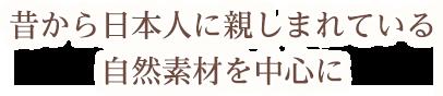 昔から日本人に親しまれている自然素材を中心に